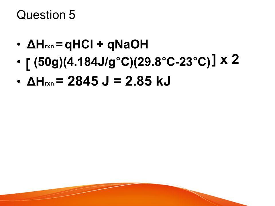 ] x 2 [ Question 5 ΔHrxn = qHCl + qNaOH (50g)(4.184J/g°C)(29.8°C-23°C)
